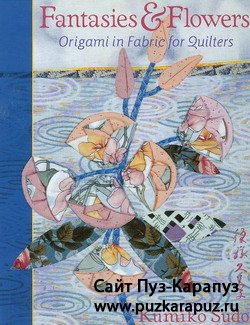 Fantasies & Flowers. Origami in Fabric for Quilters