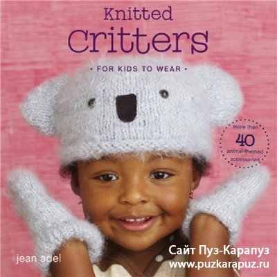 Knitted Critters for Kids to Wear: More Than 40 Animal-Themed Accessories -Детские шапочки